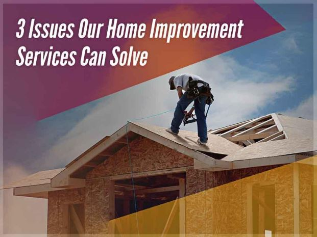 3 Issues Our Home Improvement Services Can Solve
